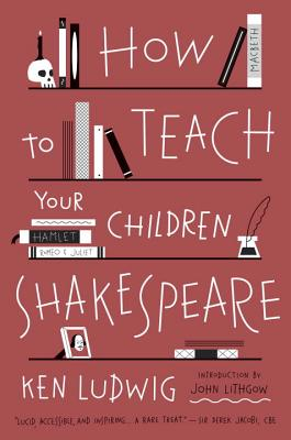 How to Teach Your Children Shakespeare By Ludwig, Ken